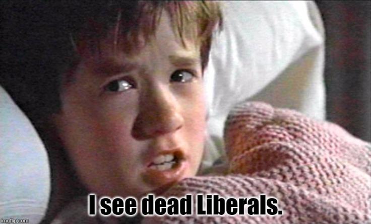 I see dead Liberals